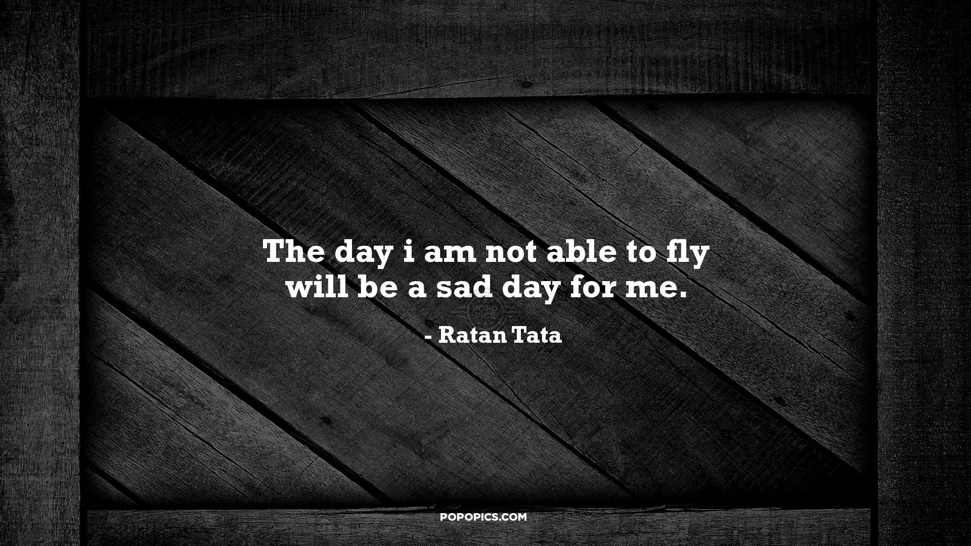 The Day I Am Not Able To Fly Will Be A Sad Day Quotes By Ratan
