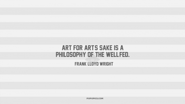 Art quote by Frank Lloyd Wright. Art for art's sake is a philosophy of the  well-fed.