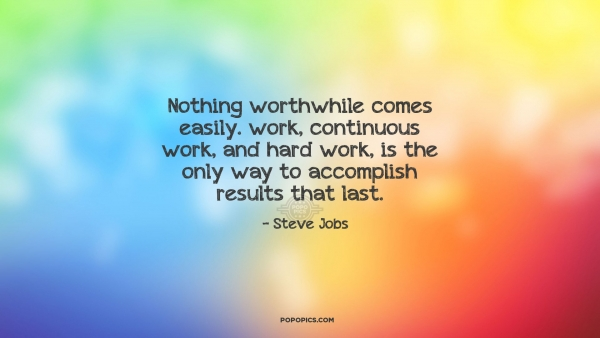Nothing worthwhile comes easily. work, continuous work, and hard work, is the only way to accomplish results that last.