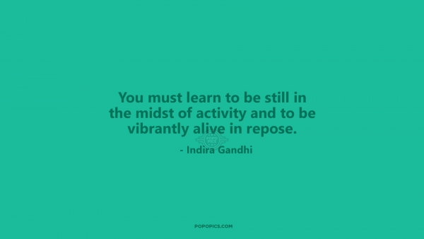 You must learn to be still in the midst of activity and to be vibrantly alive in repose.