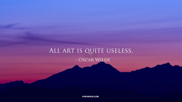 all art is quite useless All art is quite useless – oscar wilde, the picture of dorian gray, preface in part  one of robert anton wilson's fantastic book 'quantum.