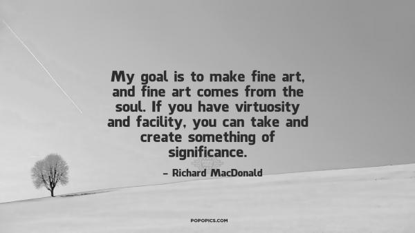 ... and fine artes... ~ Quotes by Richard MacDonald � PoPoPics.com
