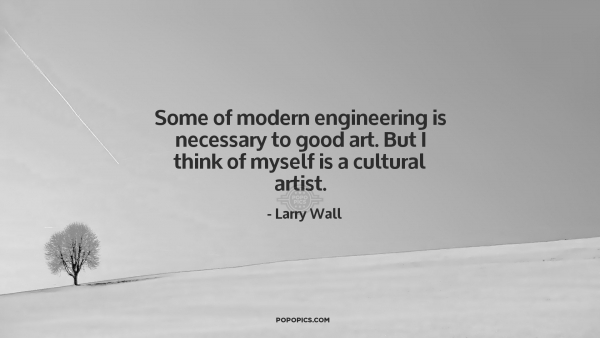 Larry Wall Science Quotes: Some Of Modern Engineering Is Necessary To Good