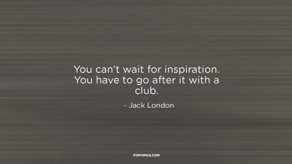 You Can't Wait For Inspiration. You Have To Go...